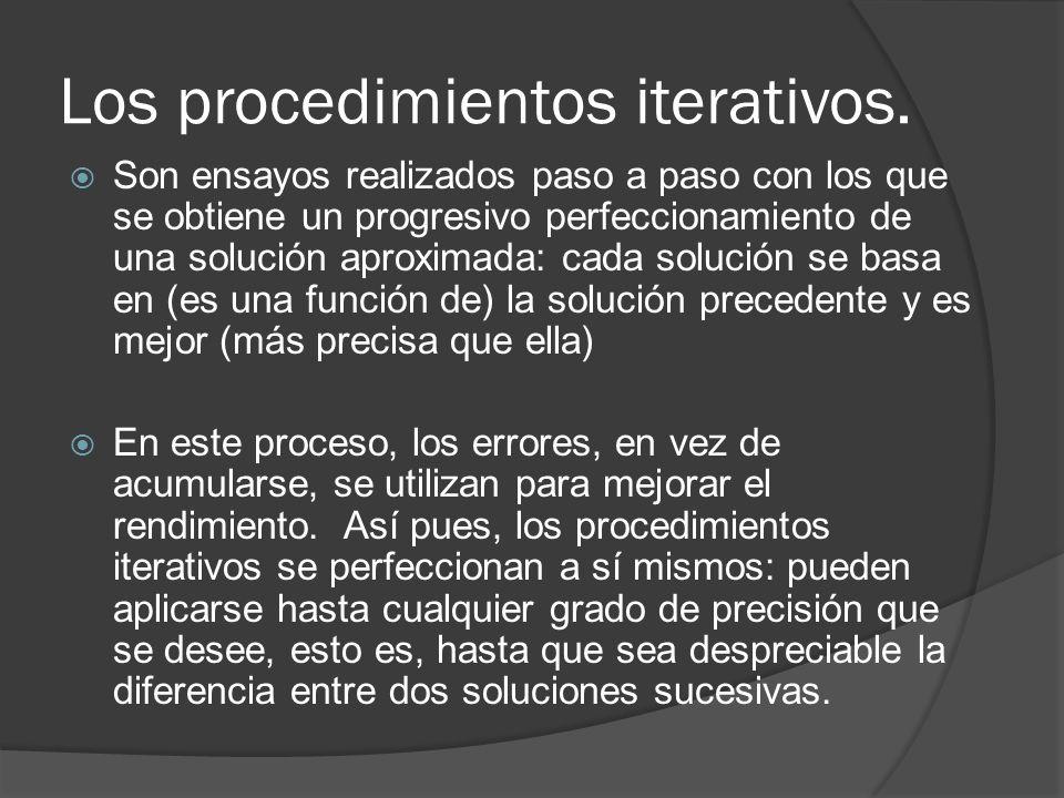 Los procedimientos iterativos. Son ensayos realizados paso a paso con los que se obtiene un progresivo perfeccionamiento de una solución aproximada: c
