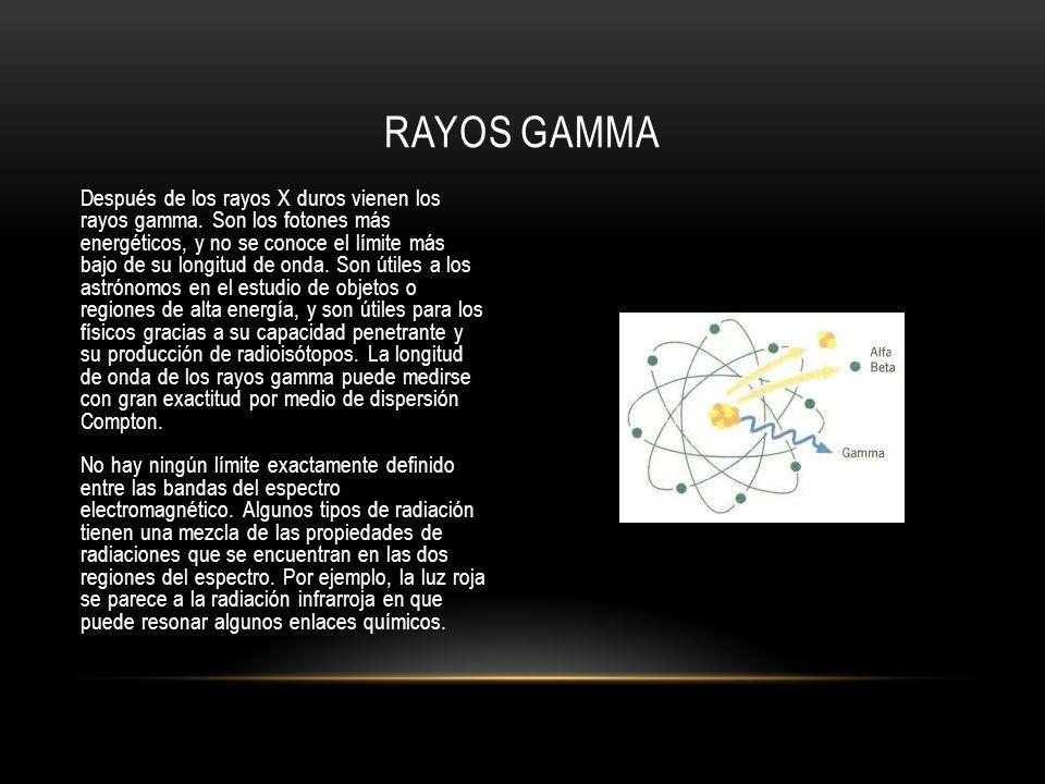 Después de los rayos X duros vienen los rayos gamma. Son los fotones más energéticos, y no se conoce el límite más bajo de su longitud de onda. Son út