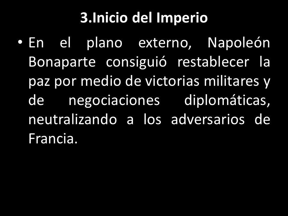 3.Inicio del Imperio En el plano externo, Napoleón Bonaparte consiguió restablecer la paz por medio de victorias militares y de negociaciones diplomát