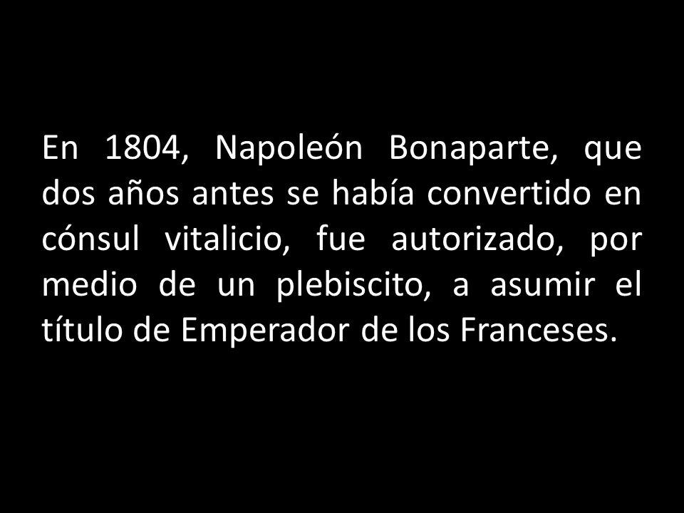 En 1804, Napoleón Bonaparte, que dos años antes se había convertido en cónsul vitalicio, fue autorizado, por medio de un plebiscito, a asumir el títul