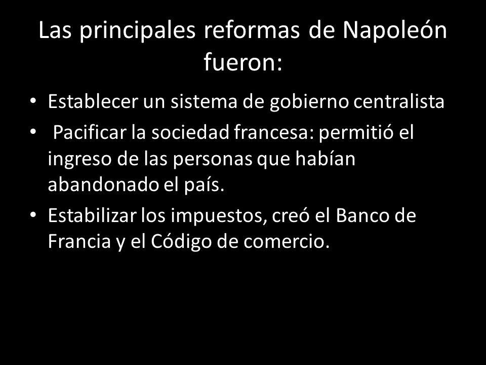 Las principales reformas de Napoleón fueron: Establecer un sistema de gobierno centralista Pacificar la sociedad francesa: permitió el ingreso de las