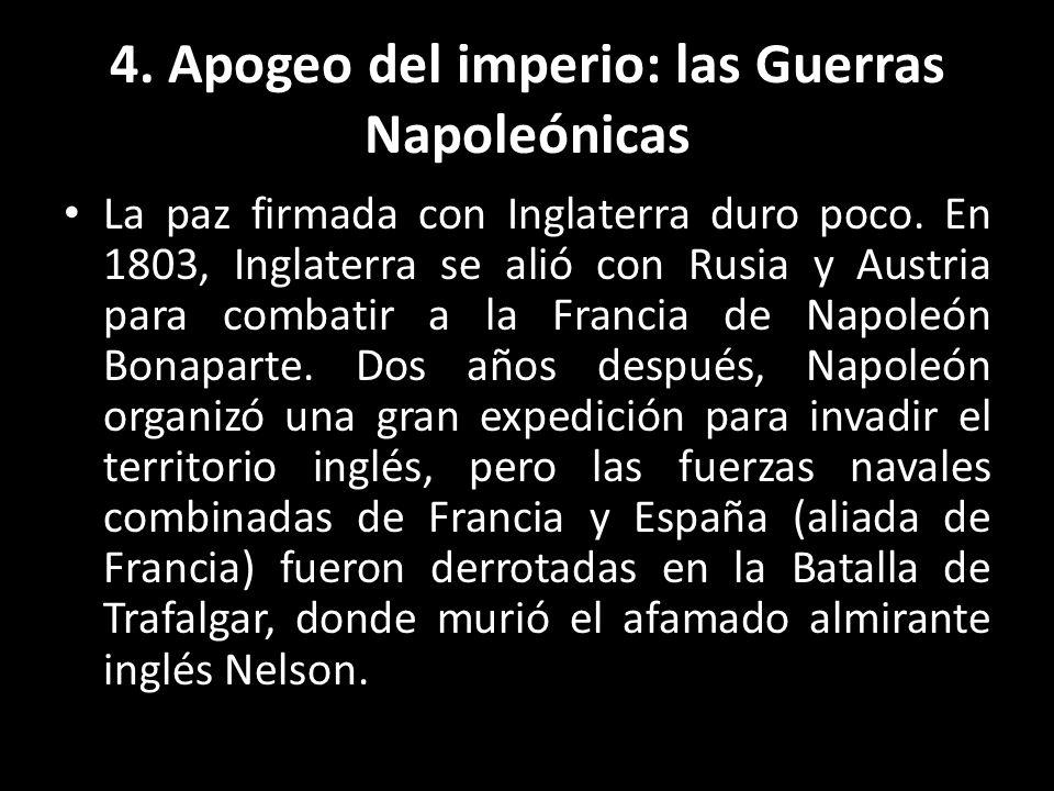 4. Apogeo del imperio: las Guerras Napoleónicas La paz firmada con Inglaterra duro poco. En 1803, Inglaterra se alió con Rusia y Austria para combatir