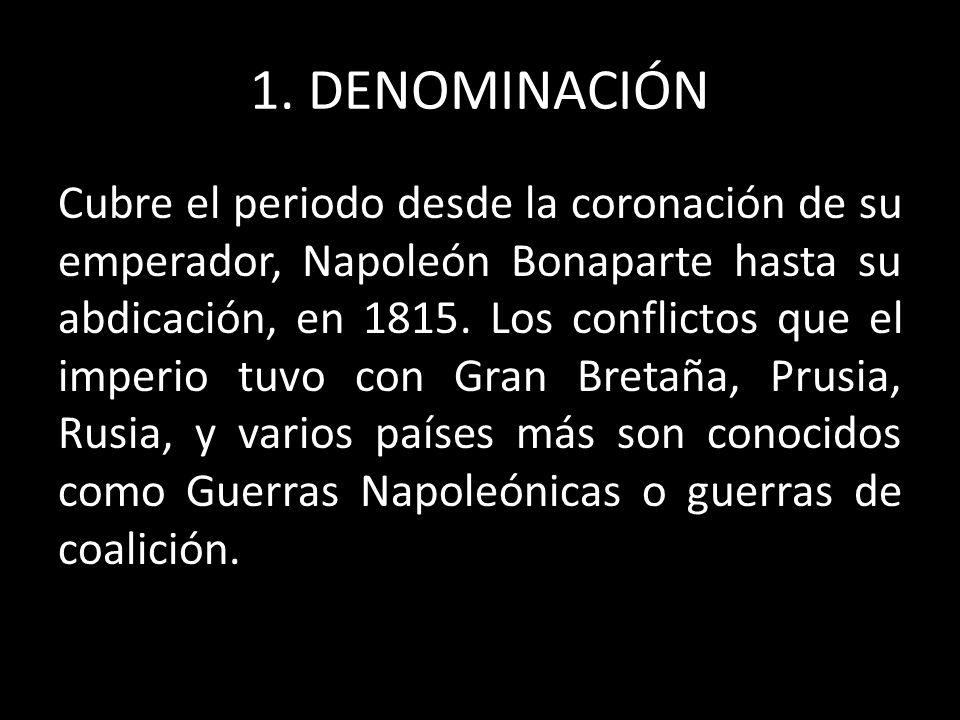 1. DENOMINACIÓN Cubre el periodo desde la coronación de su emperador, Napoleón Bonaparte hasta su abdicación, en 1815. Los conflictos que el imperio t