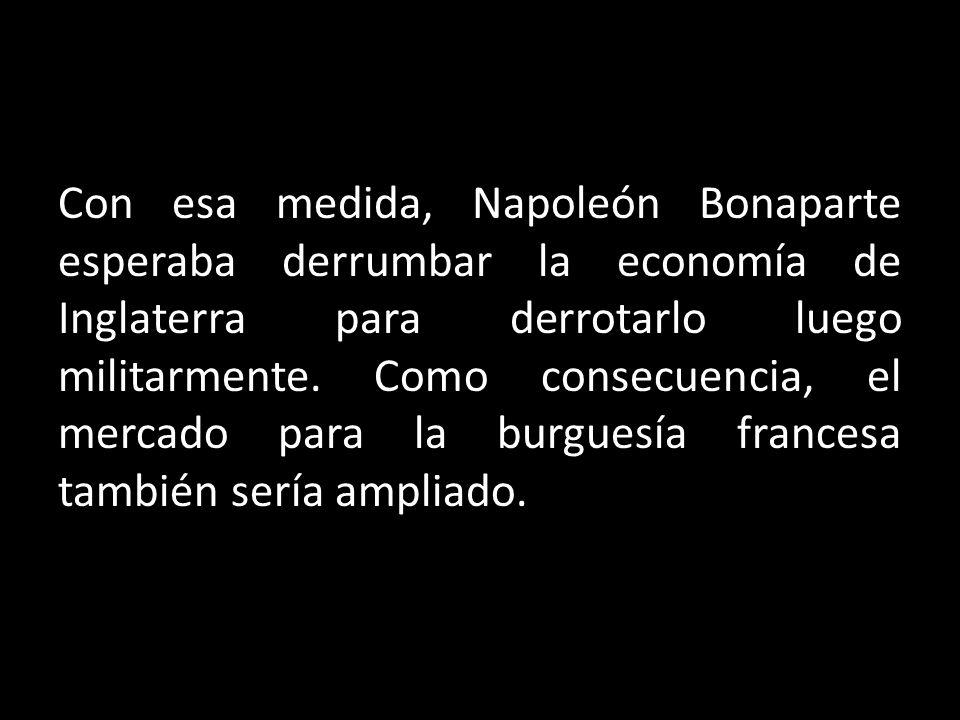 Con esa medida, Napoleón Bonaparte esperaba derrumbar la economía de Inglaterra para derrotarlo luego militarmente. Como consecuencia, el mercado para