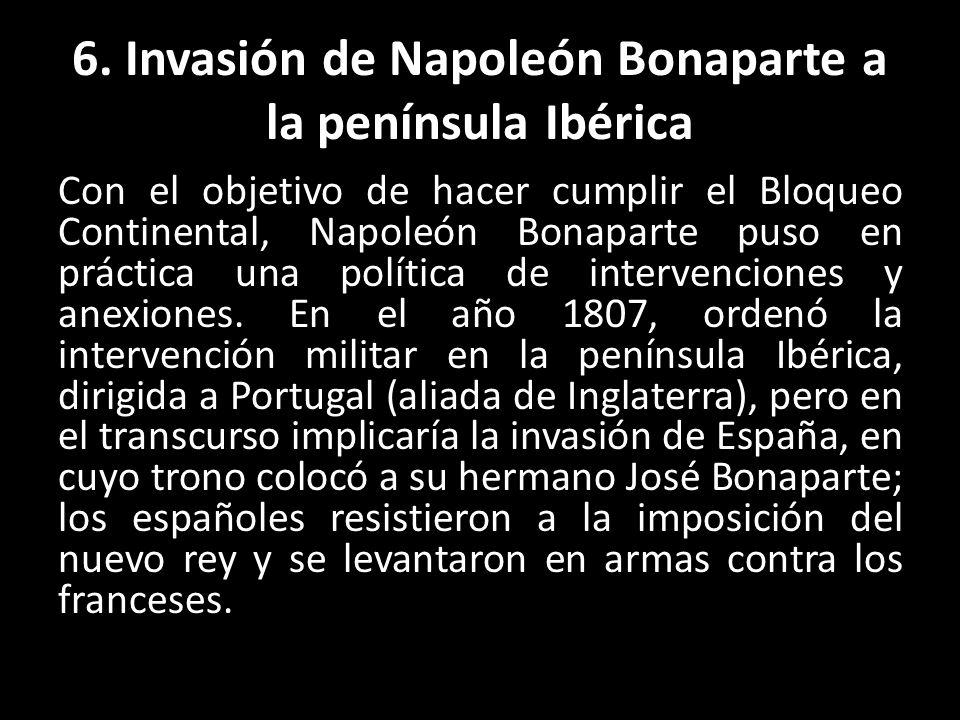 6. Invasión de Napoleón Bonaparte a la península Ibérica Con el objetivo de hacer cumplir el Bloqueo Continental, Napoleón Bonaparte puso en práctica