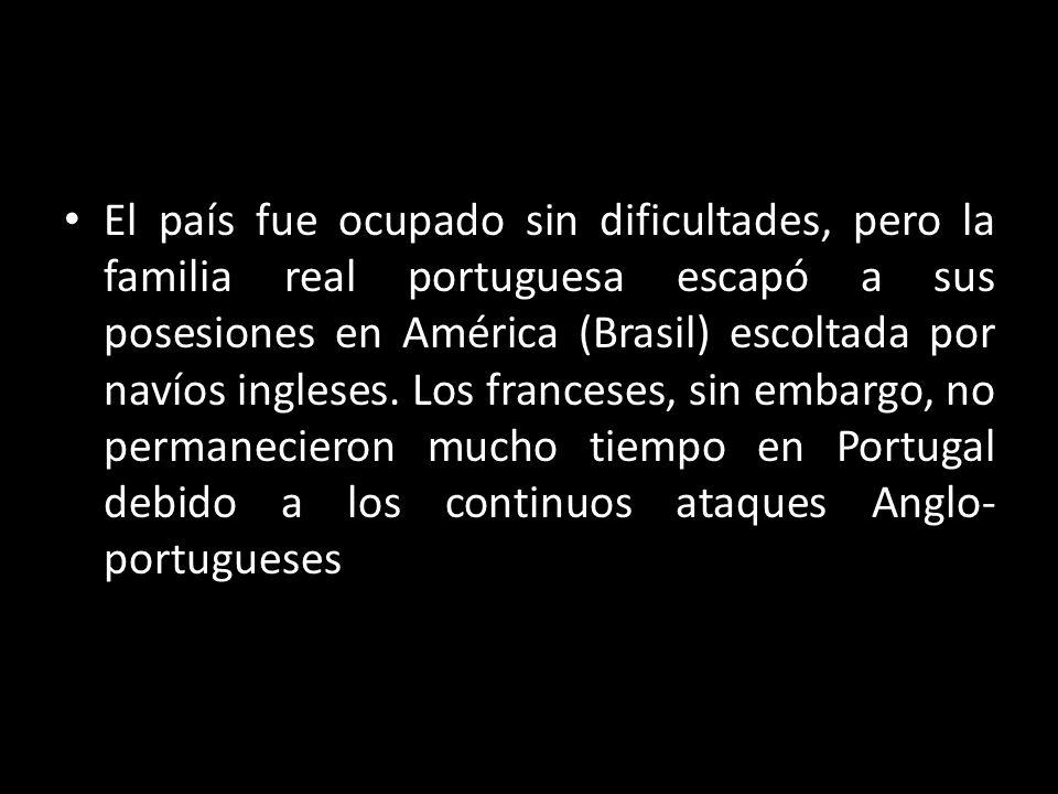 El país fue ocupado sin dificultades, pero la familia real portuguesa escapó a sus posesiones en América (Brasil) escoltada por navíos ingleses. Los f