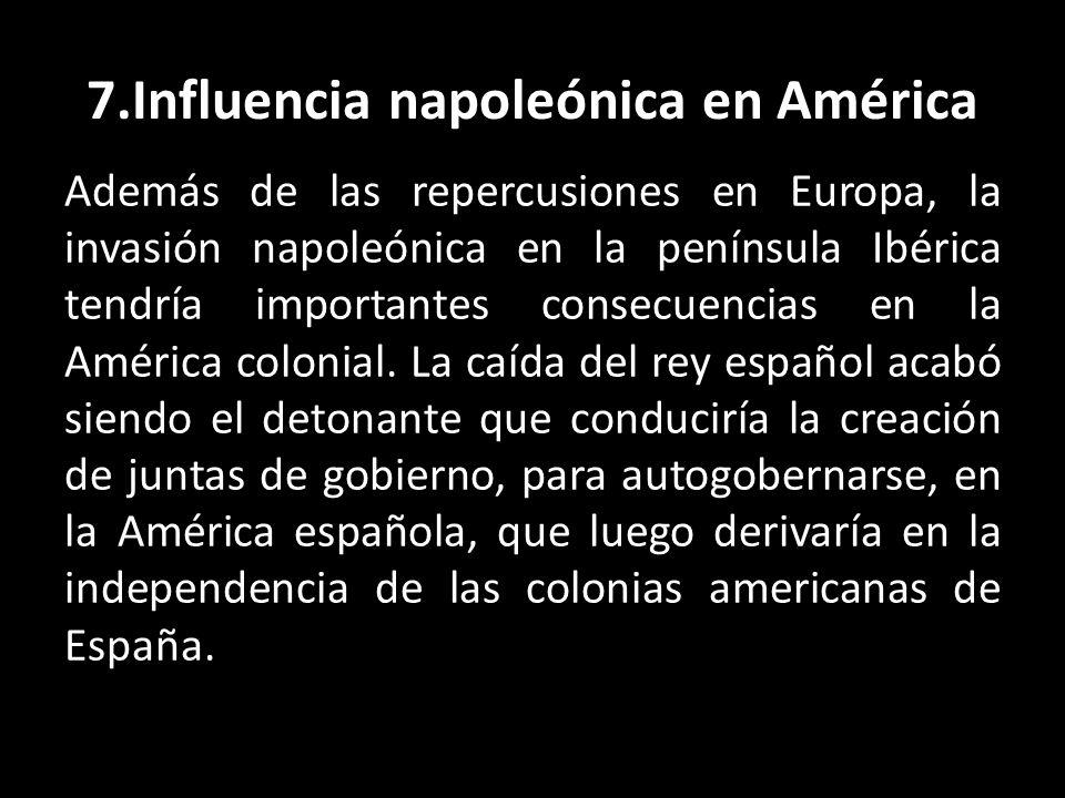 7.Influencia napoleónica en América Además de las repercusiones en Europa, la invasión napoleónica en la península Ibérica tendría importantes consecu