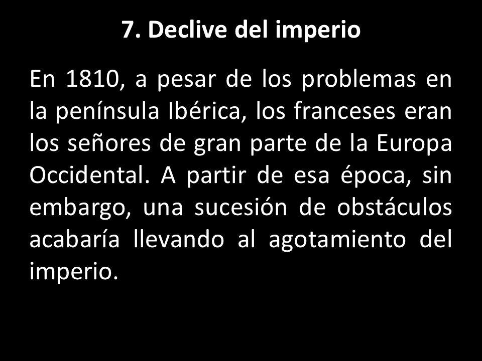 7. Declive del imperio En 1810, a pesar de los problemas en la península Ibérica, los franceses eran los señores de gran parte de la Europa Occidental
