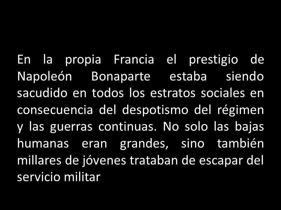 En la propia Francia el prestigio de Napoleón Bonaparte estaba siendo sacudido en todos los estratos sociales en consecuencia del despotismo del régim