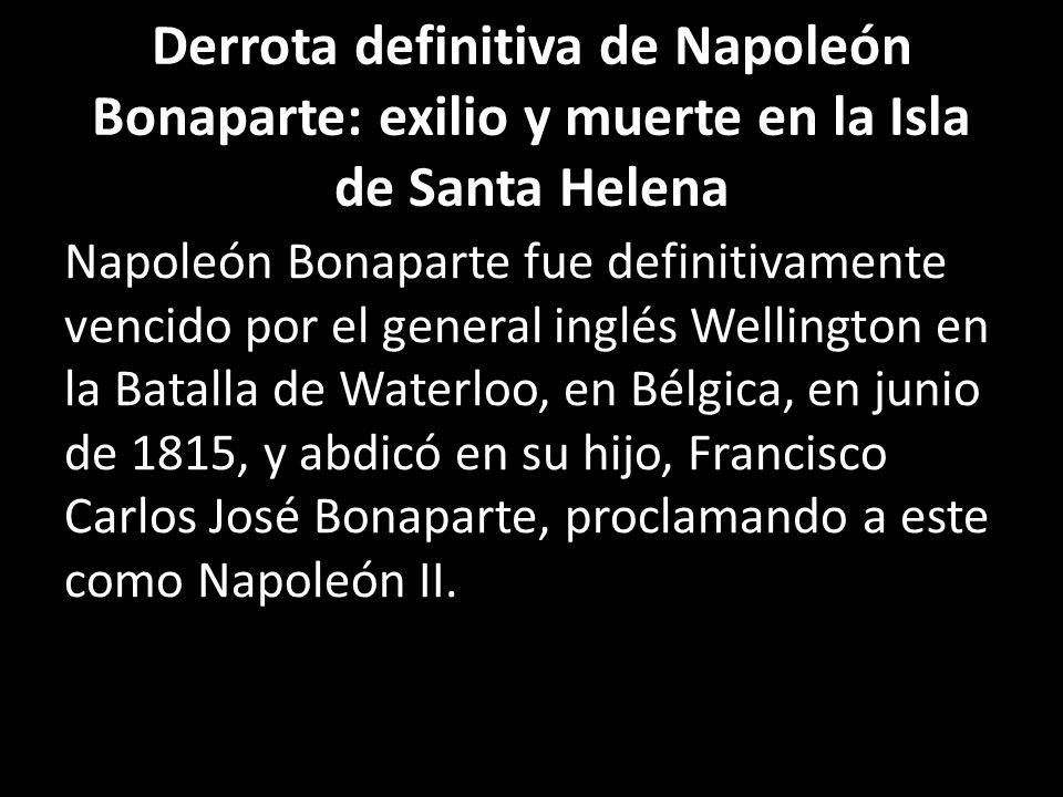 Derrota definitiva de Napoleón Bonaparte: exilio y muerte en la Isla de Santa Helena Napoleón Bonaparte fue definitivamente vencido por el general ing