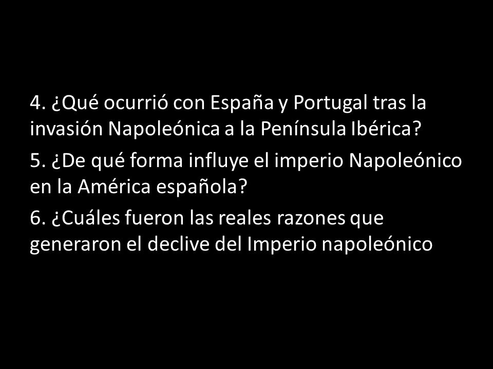 4. ¿Qué ocurrió con España y Portugal tras la invasión Napoleónica a la Península Ibérica? 5. ¿De qué forma influye el imperio Napoleónico en la Améri