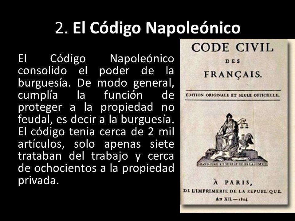 2. El Código Napoleónico El Código Napoleónico consolido el poder de la burguesía. De modo general, cumplía la función de proteger a la propiedad no f