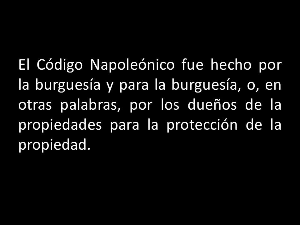 El Código Napoleónico fue hecho por la burguesía y para la burguesía, o, en otras palabras, por los dueños de la propiedades para la protección de la