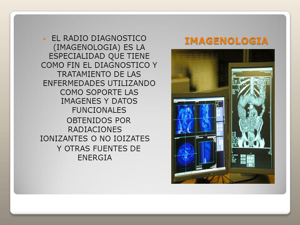 IMAGENOLOGIA EL RADIO DIAGNOSTICO (IMAGENOLOGIA) ES LA ESPECIALIDAD QUE TIENE COMO FIN EL DIAGNOSTICO Y TRATAMIENTO DE LAS ENFERMEDADES UTILIZANDO COM
