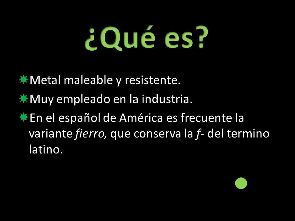 Metal maleable y resistente. Muy empleado en la industria. En el español de América es frecuente la variante fierro, que conserva la f- del termino la
