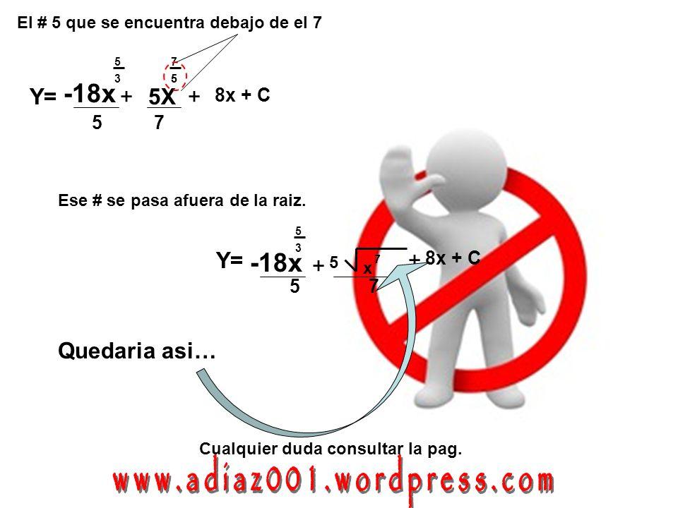 75 Y= -18x 5 3 + 5 + 8x + C x 7 Quedaria asi… 75 Y= -18x 5 3 +5X 7 5 + 8x + C El # 5 que se encuentra debajo de el 7 5 Ese # se pasa afuera de la raiz.