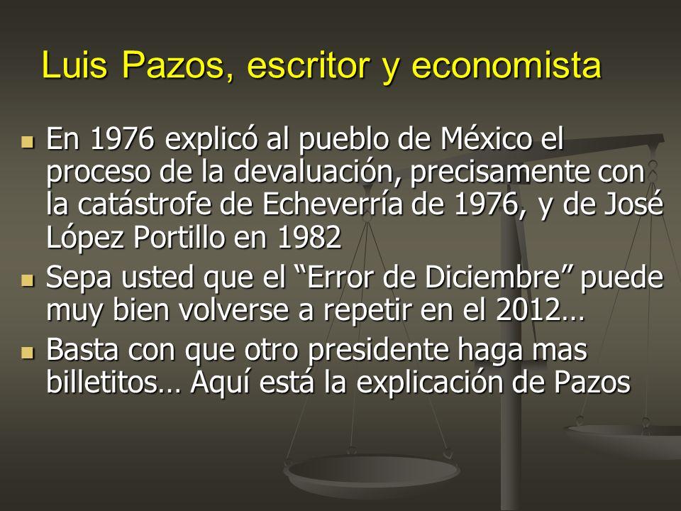 Luis Pazos, escritor y economista En 1976 explicó al pueblo de México el proceso de la devaluación, precisamente con la catástrofe de Echeverría de 1976, y de José López Portillo en 1982 En 1976 explicó al pueblo de México el proceso de la devaluación, precisamente con la catástrofe de Echeverría de 1976, y de José López Portillo en 1982 Sepa usted que el Error de Diciembre puede muy bien volverse a repetir en el 2012… Sepa usted que el Error de Diciembre puede muy bien volverse a repetir en el 2012… Basta con que otro presidente haga mas billetitos… Aquí está la explicación de Pazos Basta con que otro presidente haga mas billetitos… Aquí está la explicación de Pazos