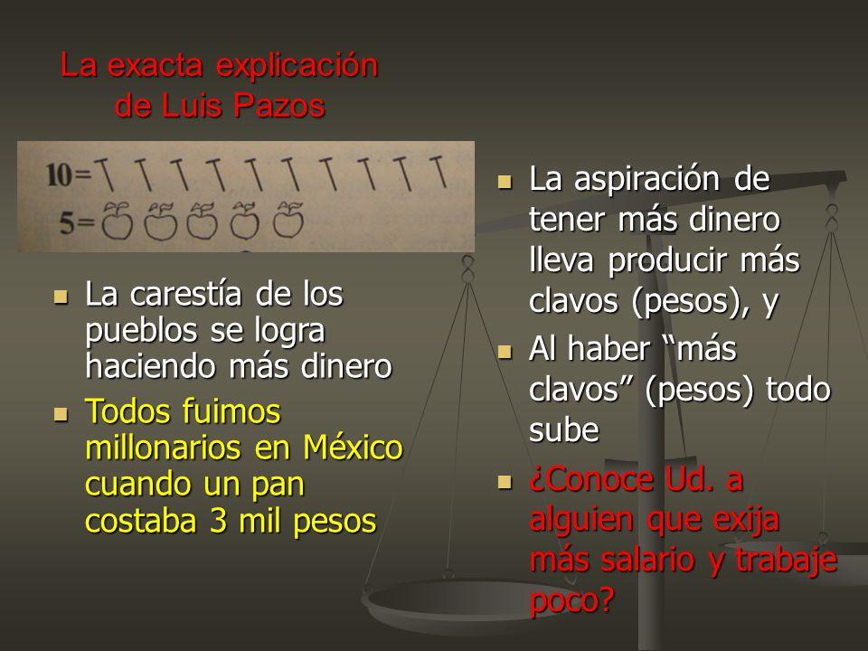 La exacta explicación de Luis Pazos La aspiración de tener más dinero lleva producir más clavos (pesos), y La aspiración de tener más dinero lleva pro