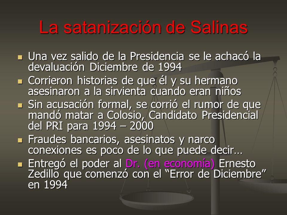 La satanización de Salinas Una vez salido de la Presidencia se le achacó la devaluación Diciembre de 1994 Una vez salido de la Presidencia se le achacó la devaluación Diciembre de 1994 Corrieron historias de que él y su hermano asesinaron a la sirvienta cuando eran niños Corrieron historias de que él y su hermano asesinaron a la sirvienta cuando eran niños Sin acusación formal, se corrió el rumor de que mandó matar a Colosio, Candidato Presidencial del PRI para 1994 – 2000 Sin acusación formal, se corrió el rumor de que mandó matar a Colosio, Candidato Presidencial del PRI para 1994 – 2000 Fraudes bancarios, asesinatos y narco conexiones es poco de lo que puede decir… Fraudes bancarios, asesinatos y narco conexiones es poco de lo que puede decir… Entregó el poder al Dr.