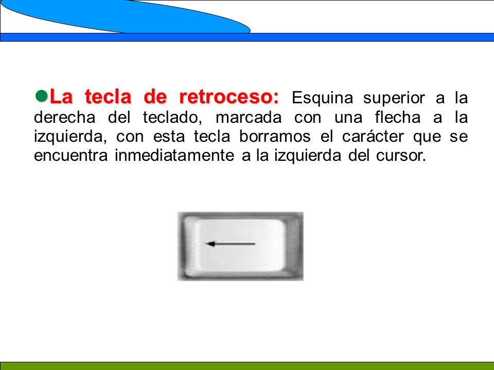 La tecla de retroceso: La tecla de retroceso: Esquina superior a la derecha del teclado, marcada con una flecha a la izquierda, con esta tecla borramos el carácter que se encuentra inmediatamente a la izquierda del cursor.