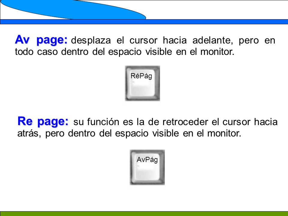 Av page: Av page: desplaza el cursor hacia adelante, pero en todo caso dentro del espacio visible en el monitor. Re page: Re page: su función es la de
