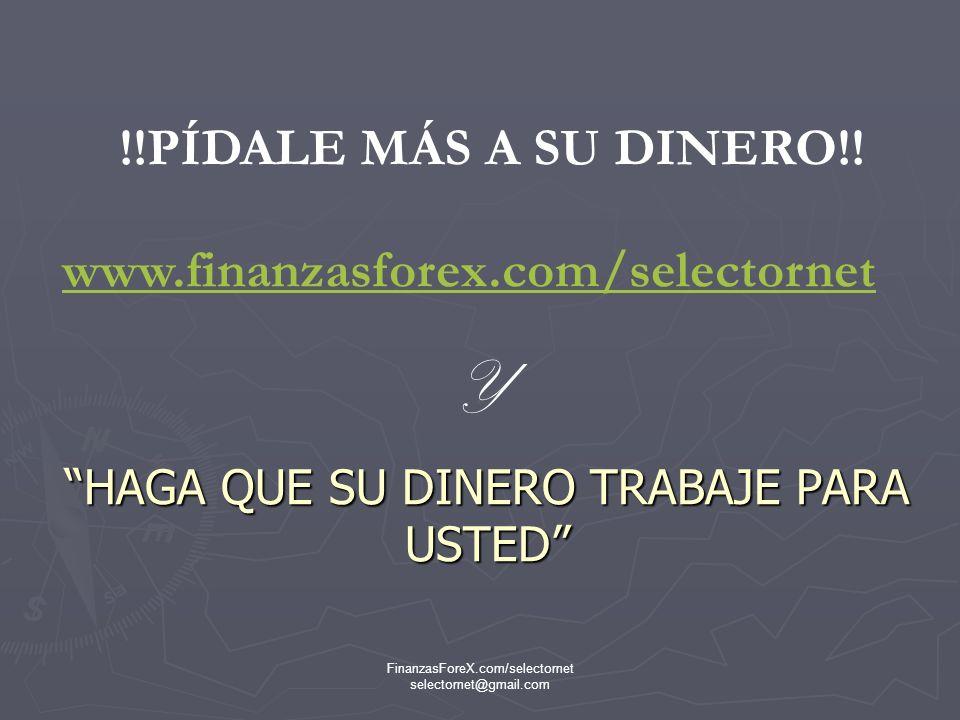 FinanzasForeX.com/selectornet selectornet@gmail.com AHORA HAGA USTED MISMO LAS CUENTAS Y PONGASEDE INMEDIATO EN CONTACTO CON LA PERSONA QUE LE HA INVITADO A VER ESTA PRESENTACIÓN CADA DÍA CADA HORA CADA MINUTO USTED ESTA PERDIENDO DE GANAR MUCHO DINERO QUE PASA SIN QUE INVIERTA EN FOREX CON www.finanzasforex.com/selectornet