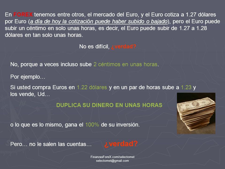 FinanzasForeX.com/selectornet selectornet@gmail.com Vamos a suponer que usted tiene 1000 dólares y que la cotización del Euro sea de 1.22 dólares por Euro… Le vamos a explicar como usted en el Mercado Forex puede ¿No sería un buen negocio.