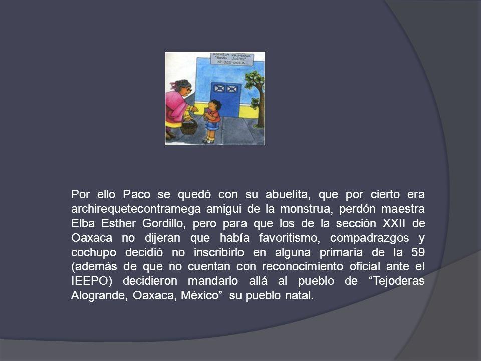 Por ello Paco se quedó con su abuelita, que por cierto era archirequetecontramega amigui de la monstrua, perdón maestra Elba Esther Gordillo, pero par