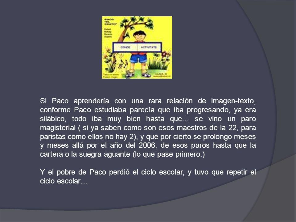 Si Paco aprendería con una rara relación de imagen-texto, conforme Paco estudiaba parecía que iba progresando, ya era silábico, todo iba muy bien hast