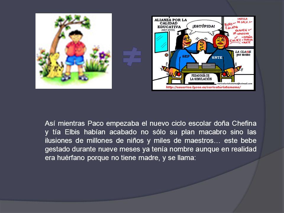 Así mientras Paco empezaba el nuevo ciclo escolar doña Chefina y tía Elbis habían acabado no sólo su plan macabro sino las ilusiones de millones de ni
