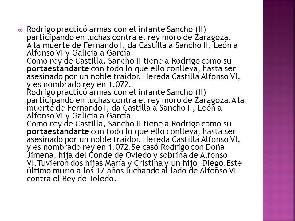 Rodrigo practicó armas con el infante Sancho (II) participando en luchas contra el rey moro de Zaragoza. A la muerte de Fernando I, da Castilla a Sanc