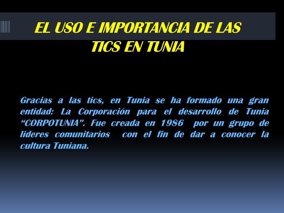 EL USO E IMPORTANCIA DE LAS TICS EN TUNIA Gracias a las tics, en Tunia se ha formado una gran entidad: La Corporación para el desarrollo de Tunia CORP