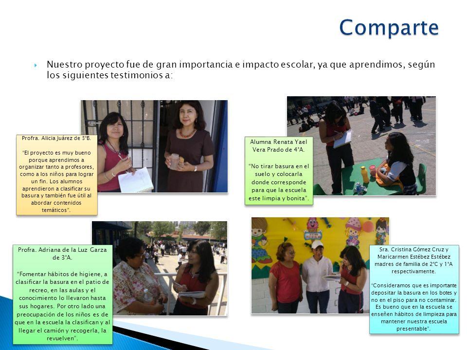 Nuestro proyecto fue de gran importancia e impacto escolar, ya que aprendimos, según los siguientes testimonios a: Profra. Alicia Juárez de 3°B. El pr