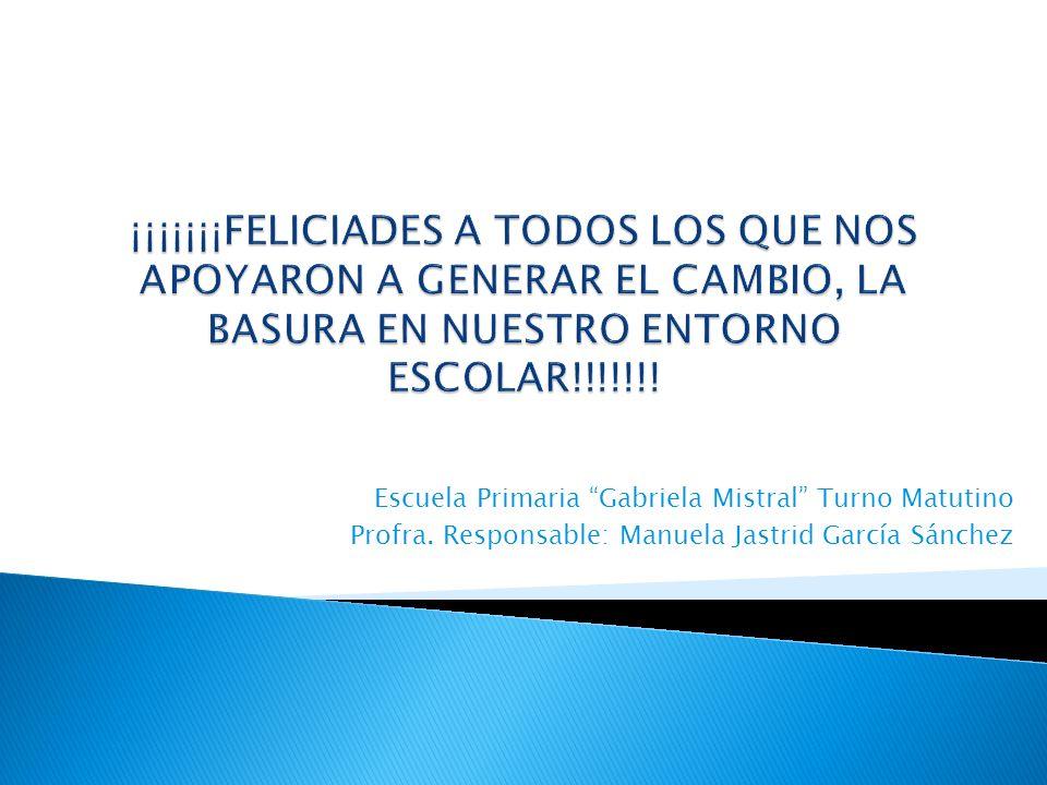 Escuela Primaria Gabriela Mistral Turno Matutino Profra. Responsable: Manuela Jastrid García Sánchez