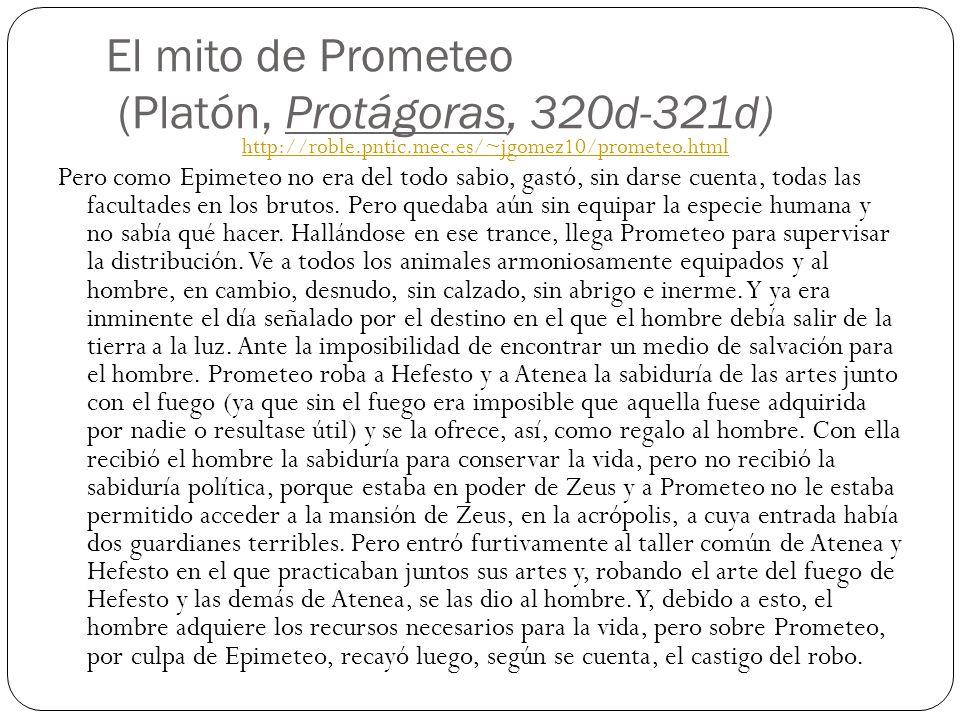 El mito de Prometeo (Platón, Protágoras, 320d-321d) Pero como Epimeteo no era del todo sabio, gastó, sin darse cuenta, todas las facultades en los bru