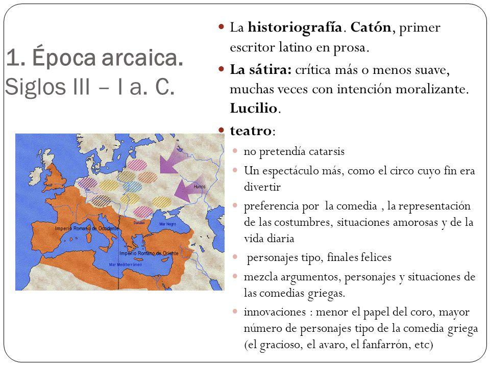 1. Época arcaica. Siglos III – I a. C. La historiografía. Catón, primer escritor latino en prosa. La sátira: crítica más o menos suave, muchas veces c
