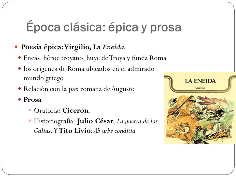 Época clásica: épica y prosa Poesía épica: Virgilio, La Eneida. Eneas, héroe troyano, huye de Troya y funda Roma los orígenes de Roma ubicados en el a