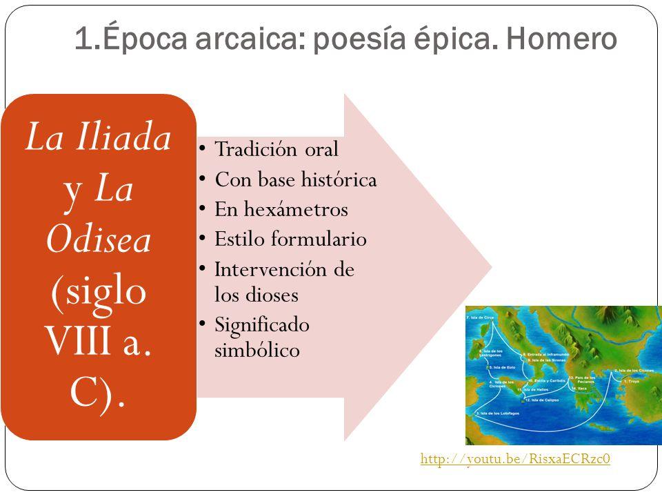 1.Época arcaica: poesía épica. Homero http://youtu.be/RisxaECRzc0 Tradición oral Con base histórica En hexámetros Estilo formulario Intervención de lo