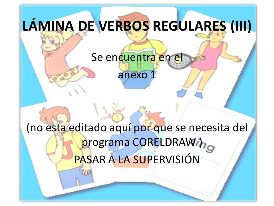 LÁMINA DE VERBOS REGULARES (III) Se encuentra en el anexo 1 (no esta editado aquí por que se necesita del programa CORELDRAW ) PASAR A LA SUPERVISIÓN