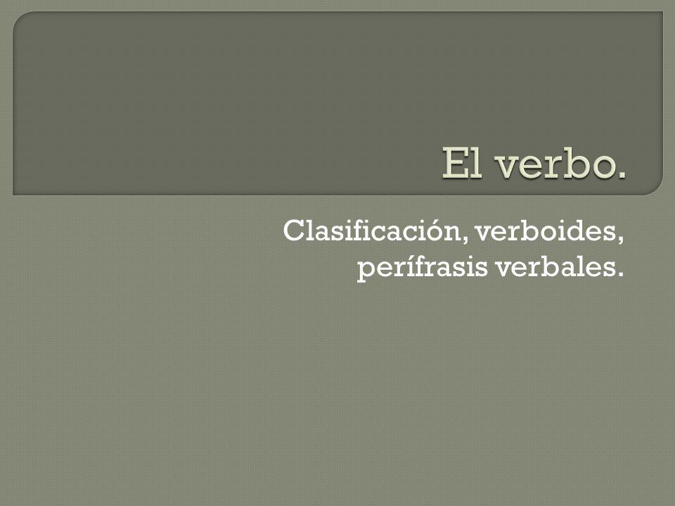 Clasificación, verboides, perífrasis verbales.