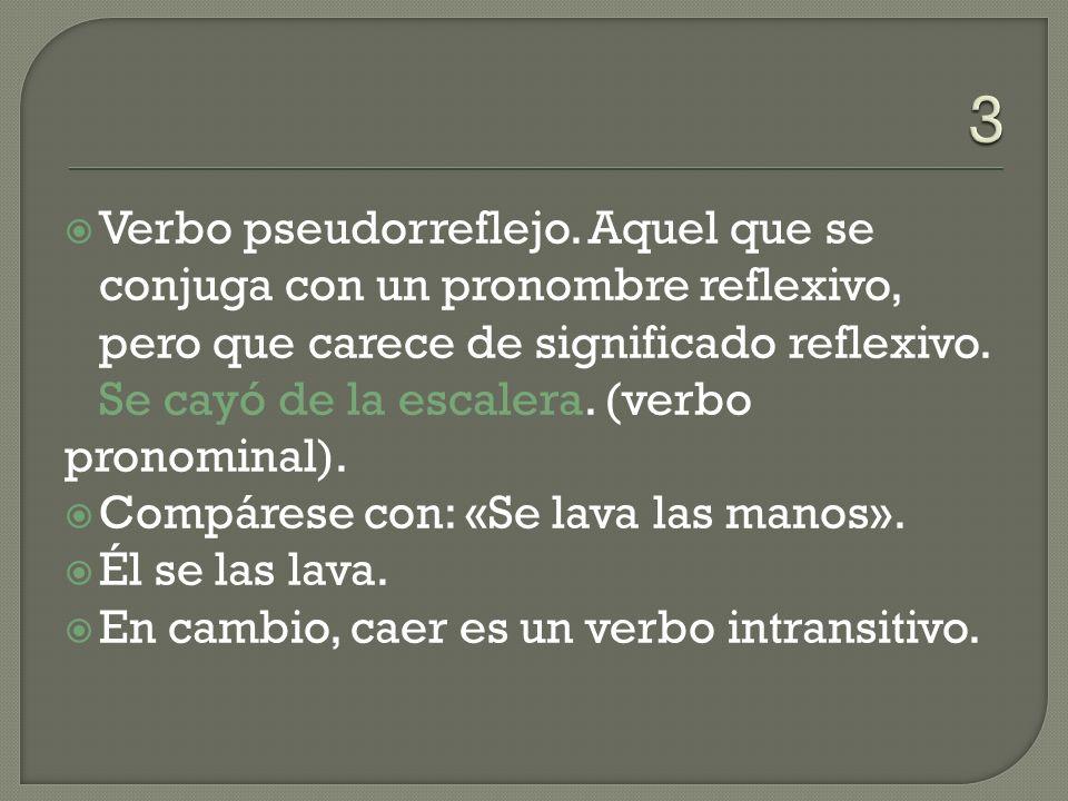 Verbo pseudorreflejo. Aquel que se conjuga con un pronombre reflexivo, pero que carece de significado reflexivo. Se cayó de la escalera. (verbo pronom