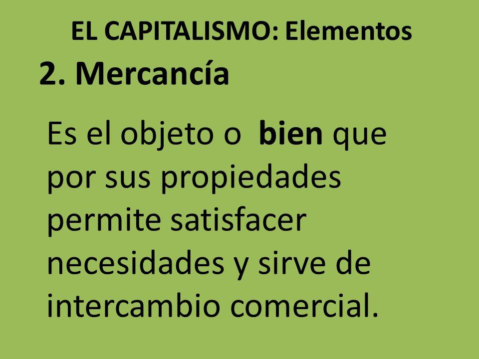 EL CAPITALISMO: Elementos 2. Mercancía Es el objeto o bien que por sus propiedades permite satisfacer necesidades y sirve de intercambio comercial.