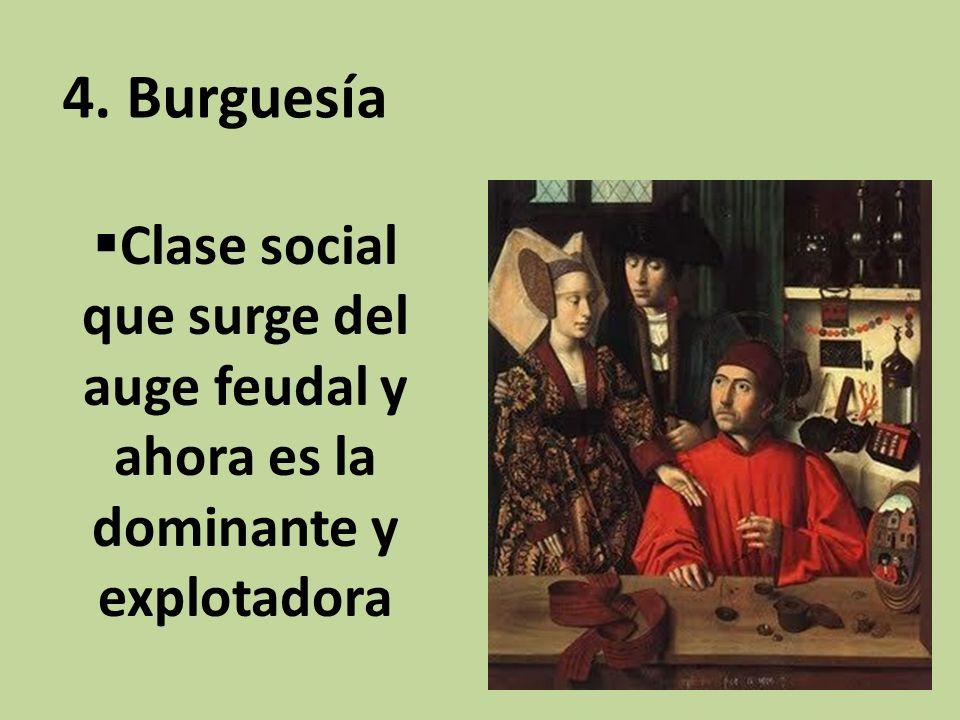 Clase social que surge del auge feudal y ahora es la dominante y explotadora 4. Burguesía