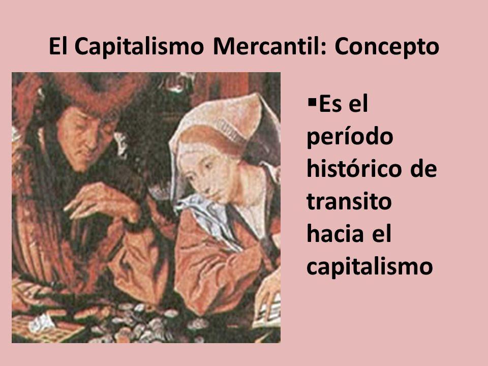 El Capitalismo Mercantil: Concepto Es el período histórico de transito hacia el capitalismo