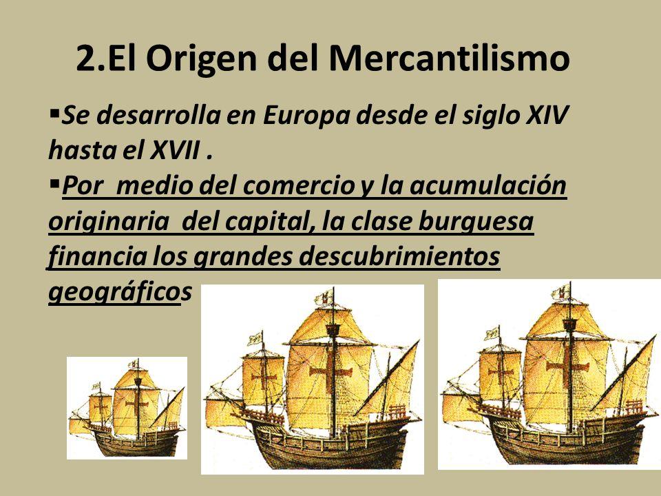 2.El Origen del Mercantilismo Se desarrolla en Europa desde el siglo XIV hasta el XVII. Por medio del comercio y la acumulación originaria del capital
