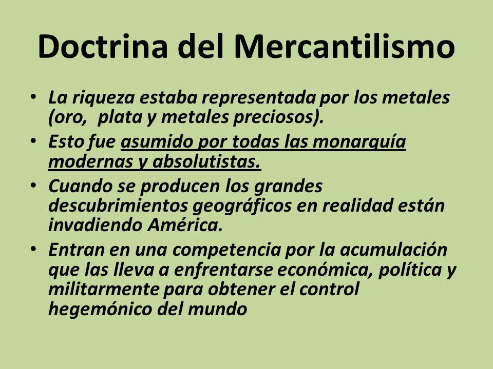 Doctrina del Mercantilismo La riqueza estaba representada por los metales (oro, plata y metales preciosos). Esto fue asumido por todas las monarquía m