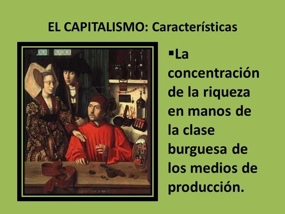 EL CAPITALISMO: Características La concentración de la riqueza en manos de la clase burguesa de los medios de producción.
