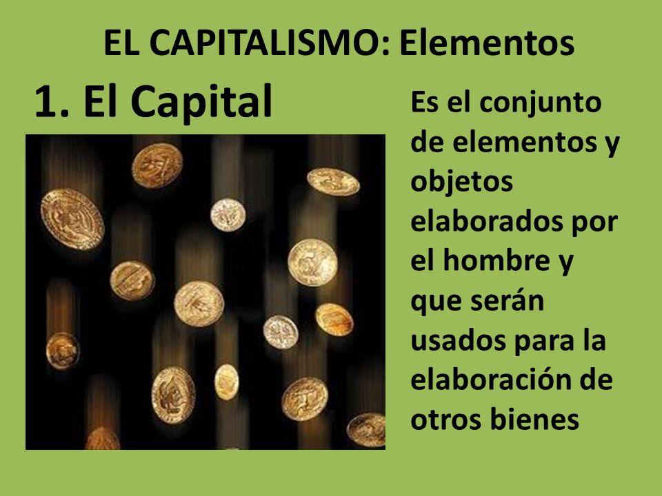 EL CAPITALISMO: Elementos 1. El Capital Es el conjunto de elementos y objetos elaborados por el hombre y que serán usados para la elaboración de otros