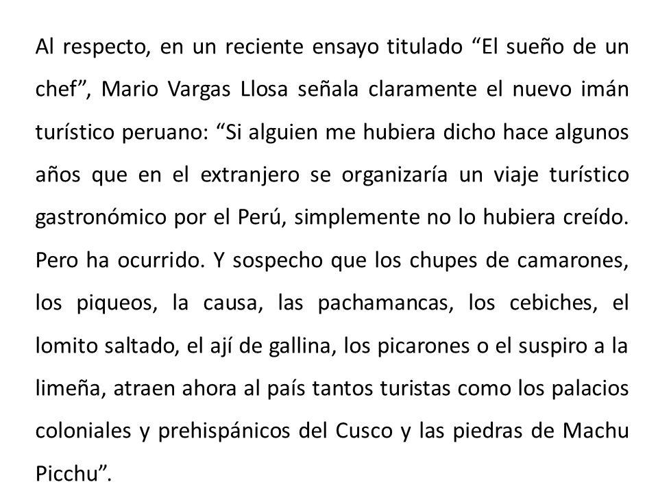 Al respecto, en un reciente ensayo titulado El sueño de un chef, Mario Vargas Llosa señala claramente el nuevo imán turístico peruano: Si alguien me h
