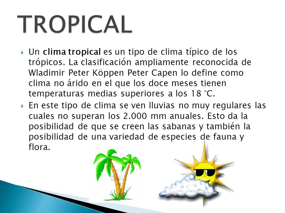 Un clima tropical es un tipo de clima típico de los trópicos. La clasificación ampliamente reconocida de Wladimir Peter Köppen Peter Capen lo define c